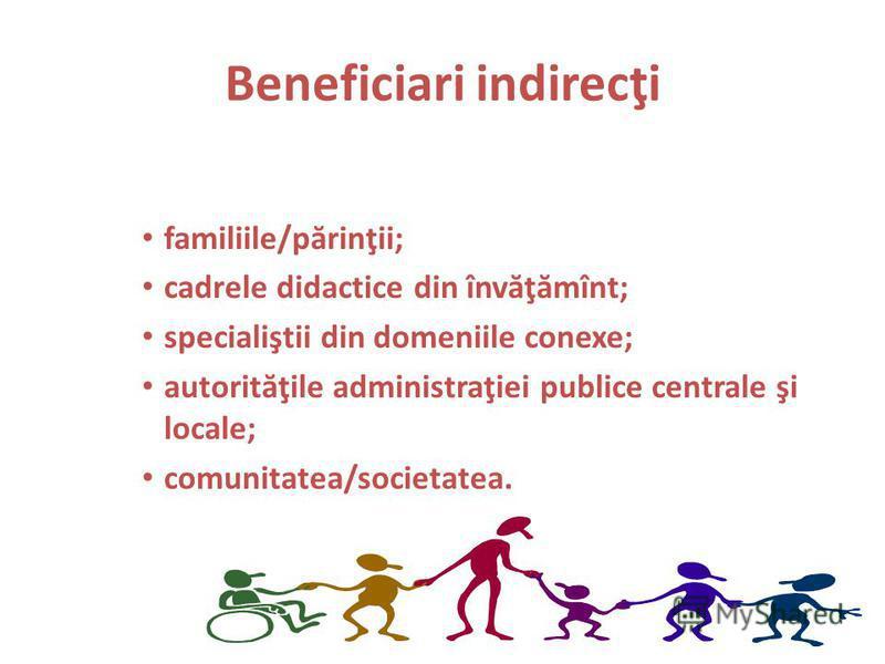 Beneficiari indirecţi familiile/p ă rinţii; cadrele didactice din înv ă ţ ă mînt; specialiştii din domeniile conexe; autorit ă ţile administraţiei publice centrale şi locale; comunitatea/societatea.