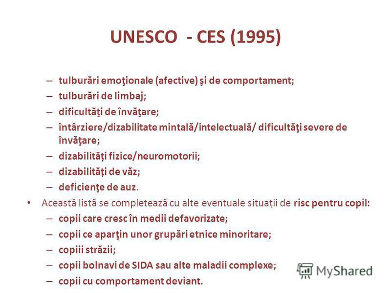 UNESCO - CES (1995) – tulbur ă ri emoţionale (afective) şi de comportament; – tulbur ă ri de limbaj; – dificult ă ţi de înv ă ţare; – întârziere/dizabilitate mintal ă /intelectual ă / dificult ă ţi severe de înv ă ţare; – dizabilit ă ți fizice/neurom