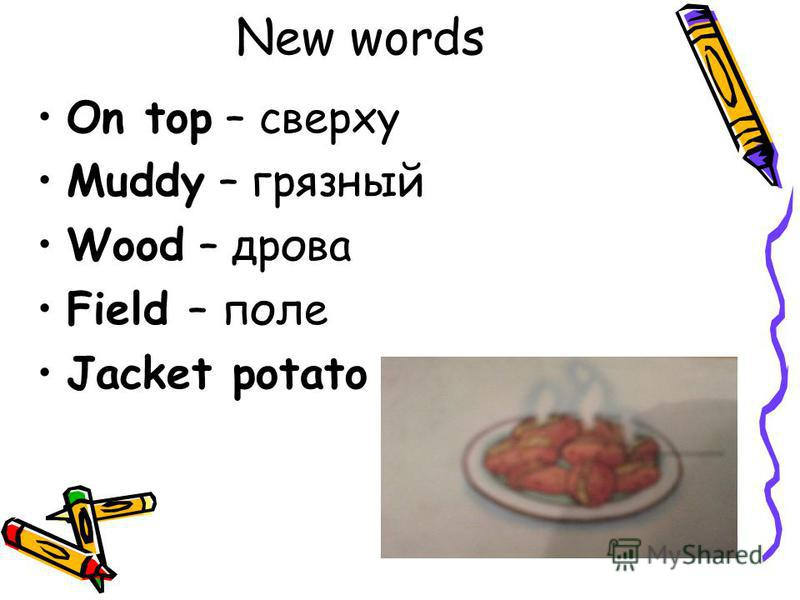 New words On top – сверху Muddy – грязный Wood – дрова Field – поле Jacket potato