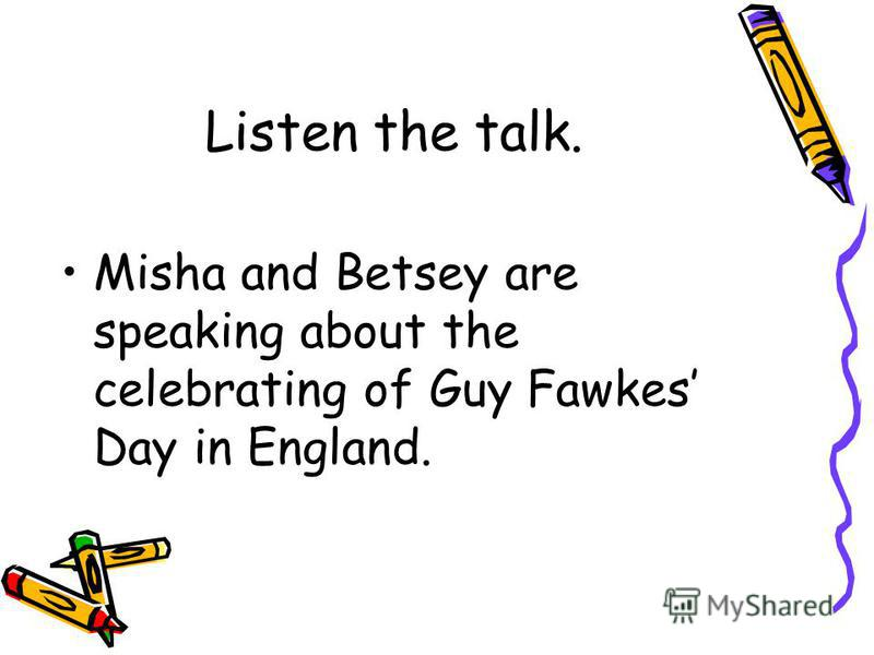 Listen the talk. Misha and Betsey are speaking about the celebrating of Guy Fawkes Day in England.