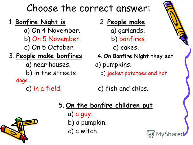 Choose the correct answer: 1. Bonfire Night is 2. People make a) On 4 November. a) garlands. b) On 5 November. b) bonfires. c) On 5 October. c) cakes. 3. People make bonfires 4. On Bonfire Night they eat a) near houses. a) pumpkins. b) in the streets