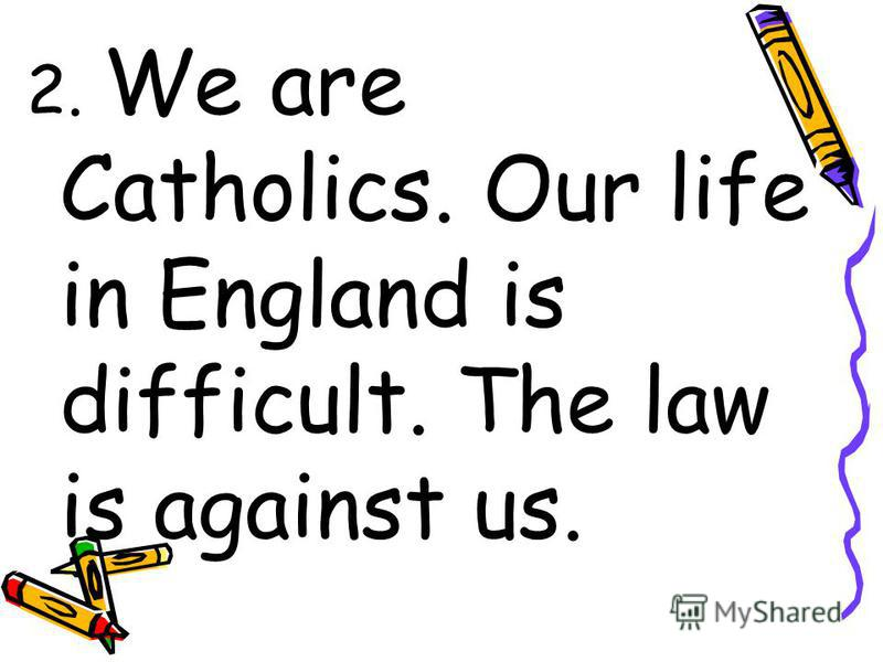 2. We are Catholics. Our life in England is difficult. The law is against us.