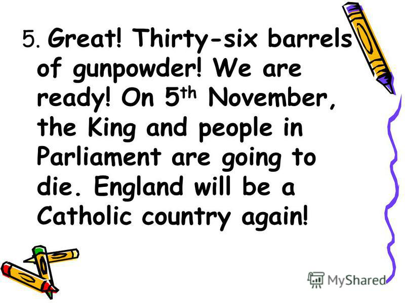 5. Great! Thirty-six barrels of gunpowder! We are ready! On 5 th November, the King and people in Parliament are going to die. England will be a Catholic country again!