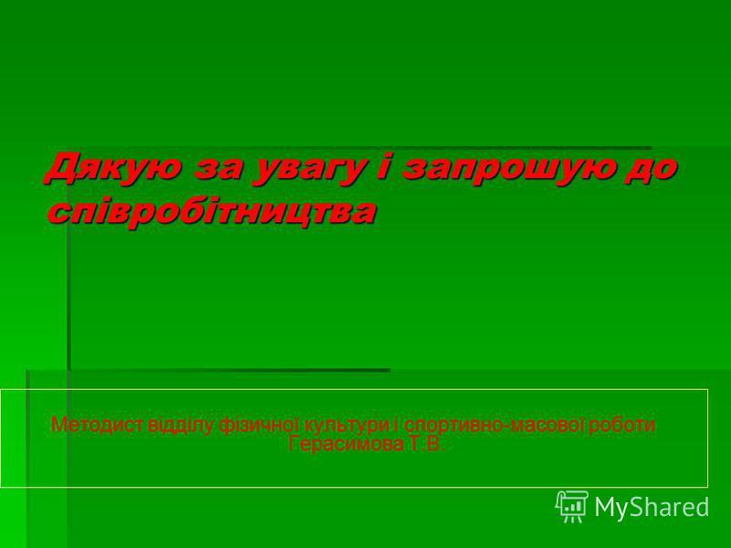 Дякую за увагу і запрошую до співробітництва Методист відділу фізичної культури і спортивно-масової роботи Герасимова Т.В.