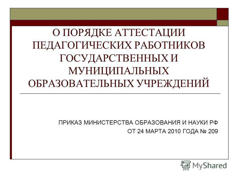 О ПОРЯДКЕ АТТЕСТАЦИИ ПЕДАГОГИЧЕСКИХ РАБОТНИКОВ ГОСУДАРСТВЕННЫХ И МУНИЦИПАЛЬНЫХ ОБРАЗОВАТЕЛЬНЫХ УЧРЕЖДЕНИЙ ПРИКАЗ МИНИСТЕРСТВА ОБРАЗОВАНИЯ И НАУКИ РФ ОТ 24 МАРТА 2010 ГОДА 209