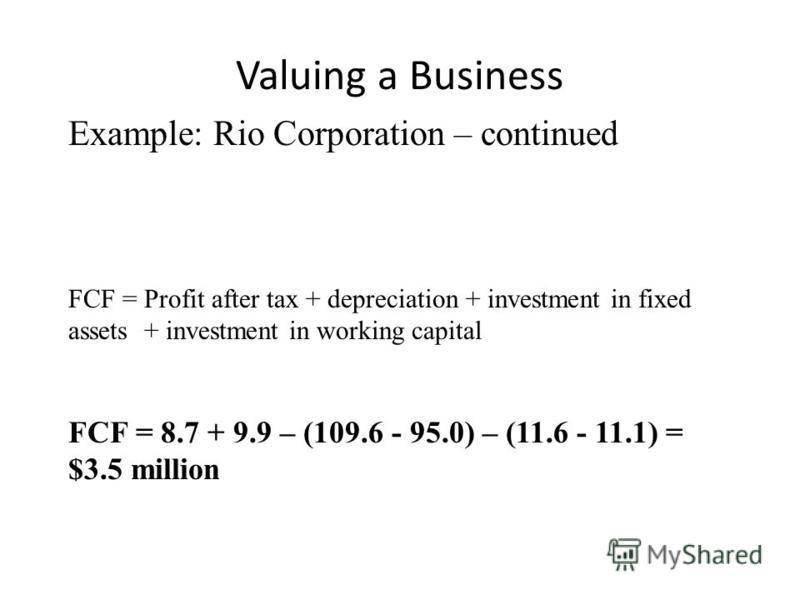 Valuing a Business Example: Rio Corporation – continued FCF = Profit after tax + depreciation + investment in fixed assets + investment in working capital FCF = 8.7 + 9.9 – (109.6 - 95.0) – (11.6 - 11.1) = $3.5 million