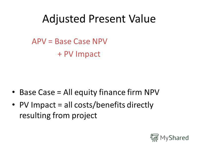 Adjusted Present Value APV = Base Case NPV + PV Impact Base Case = All equity finance firm NPV PV Impact = all costs/benefits directly resulting from project