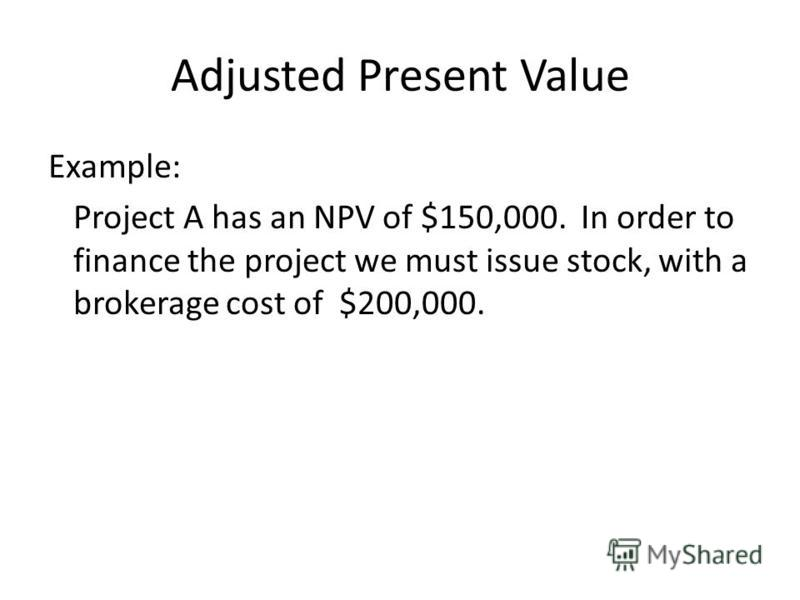 Example: Project A has an NPV of $150,000. In order to finance the project we must issue stock, with a brokerage cost of $200,000. Adjusted Present Value