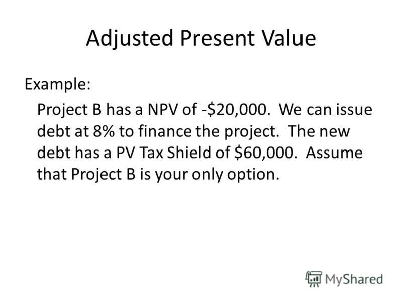 Example: Project B has a NPV of -$20,000. We can issue debt at 8% to finance the project. The new debt has a PV Tax Shield of $60,000. Assume that Project B is your only option. Adjusted Present Value