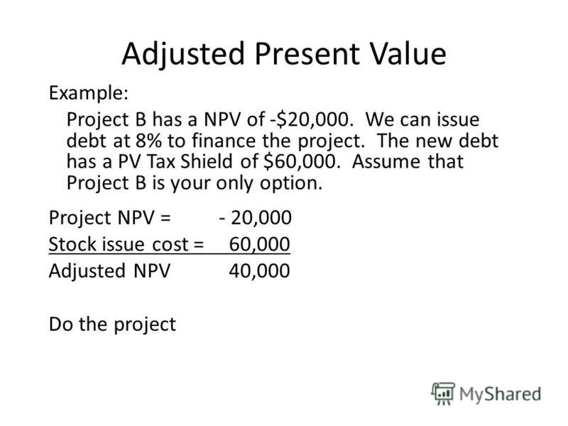 Example: Project B has a NPV of -$20,000. We can issue debt at 8% to finance the project. The new debt has a PV Tax Shield of $60,000. Assume that Project B is your only option. Project NPV = - 20,000 Stock issue cost = 60,000 Adjusted NPV 40,000 Do