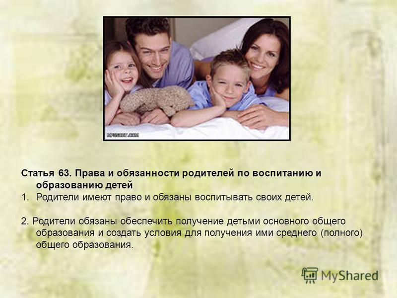 Статья 63. Права и обязанности родителей по воспитанию и образованию детей 1. Родители имеют право и обязаны воспитывать своих детей. 2. Родители обязаны обеспечить получение детьми основного общего образования и создать условия для получения ими сре