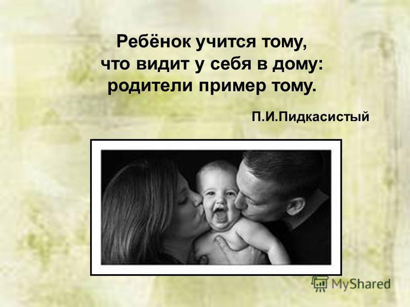 Ребёнок учится тому, что видит у себя в дому: родители пример тому. П.И.Пидкасистый