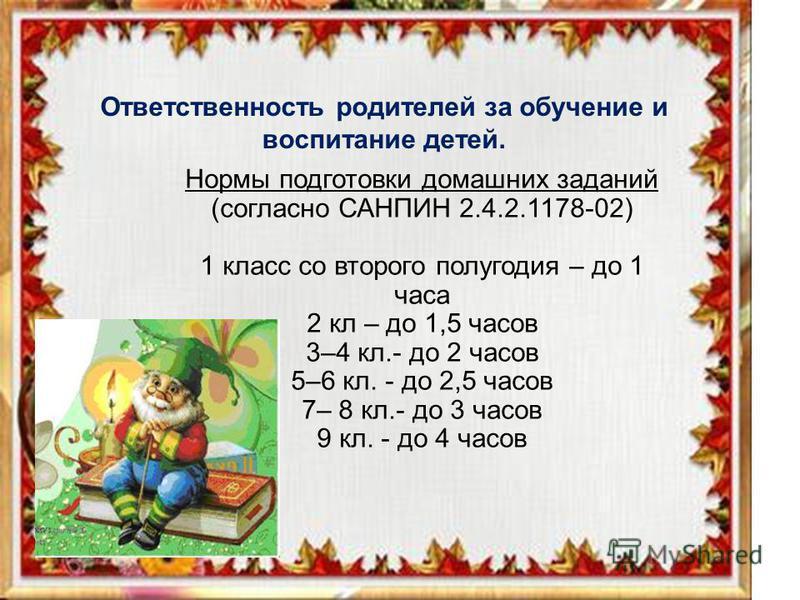 Ответственность родителей за обучение и воспитание детей. Нормы подготовки домашних заданий (согласно САНПИН 2.4.2.1178-02) 1 класс со второго полугодия – до 1 часа 2 кл – до 1,5 часов 3–4 кл.- до 2 часов 5–6 кл. - до 2,5 часов 7– 8 кл.- до 3 часов 9