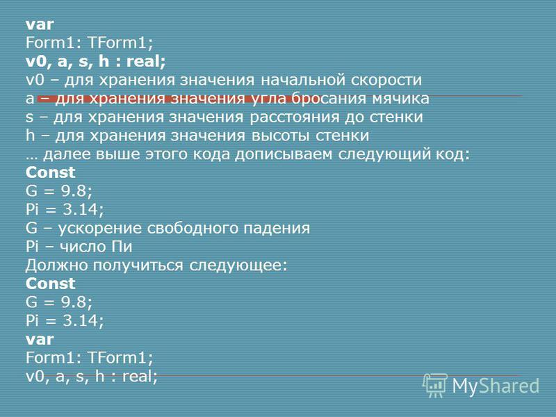 var Form1: TForm1; v0, a, s, h : real; v0 – для хранения значения начальной скорости а – для хранения значения угла бросания мячика s – для хранения значения расстояния до стенки h – для хранения значения высоты стенки … далее выше этого кода дописыв