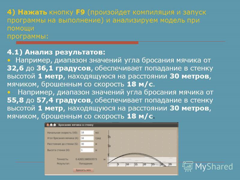 4) Нажать кнопку F9 (произойдет компиляция и запуск программы на выполнение) и анализируем модель при помощи программы: 4.1) Анализ результатов: Например, диапазон значений угла бросания мячика от 32,6 до 36,1 градусов, обеспечивает попадание в стенк
