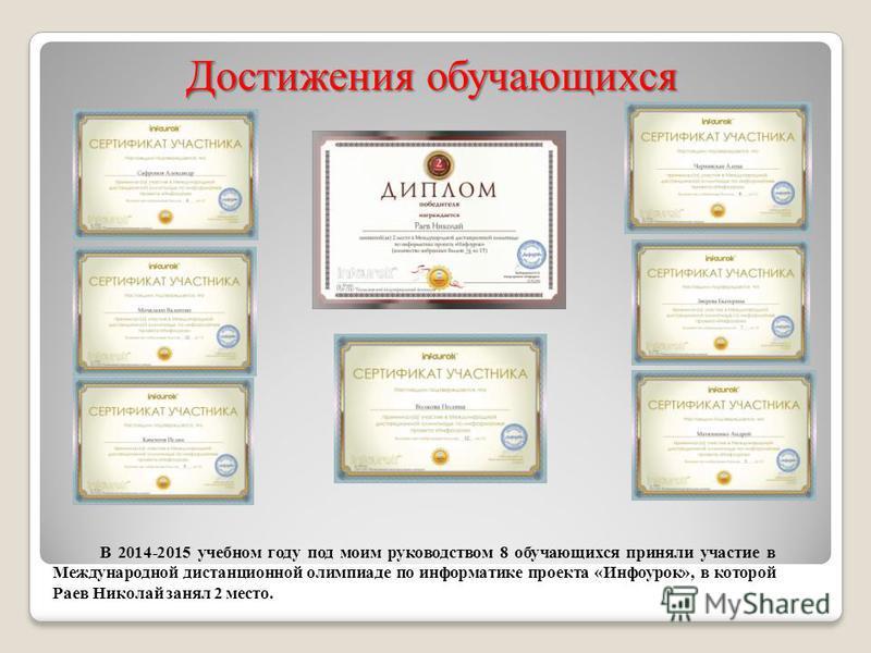 Достижения обучающихся В 2014-2015 учебном году под моим руководством 8 обучающихся приняли участие в Международной дистанционной олимпиаде по информатике проекта «Инфоурок», в которой Раев Николай занял 2 место.