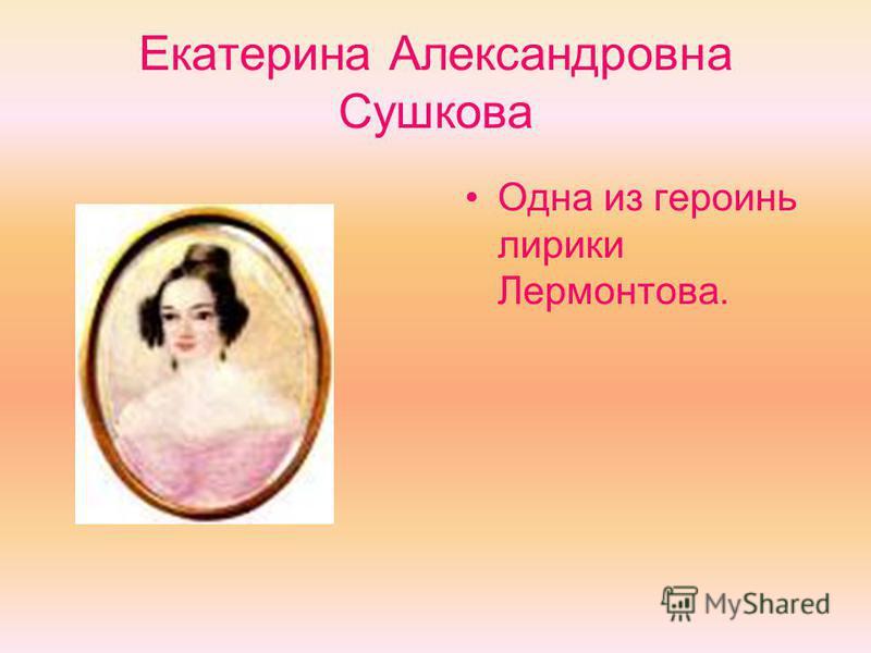 Екатерина Александровна Сушкова Одна из героинь лирики Лермонтова.
