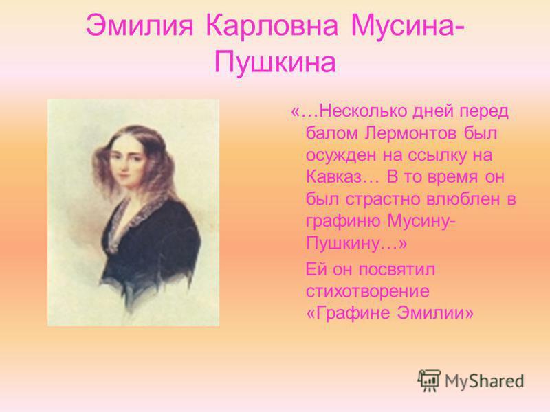 Эмилия Карловна Мусина- Пушкина «…Несколько дней перед балом Лермонтов был осужден на ссылку на Кавказ… В то время он был страстно влюблен в графиню Мусину- Пушкину…» Ей он посвятил стихотворение «Графине Эмилии»