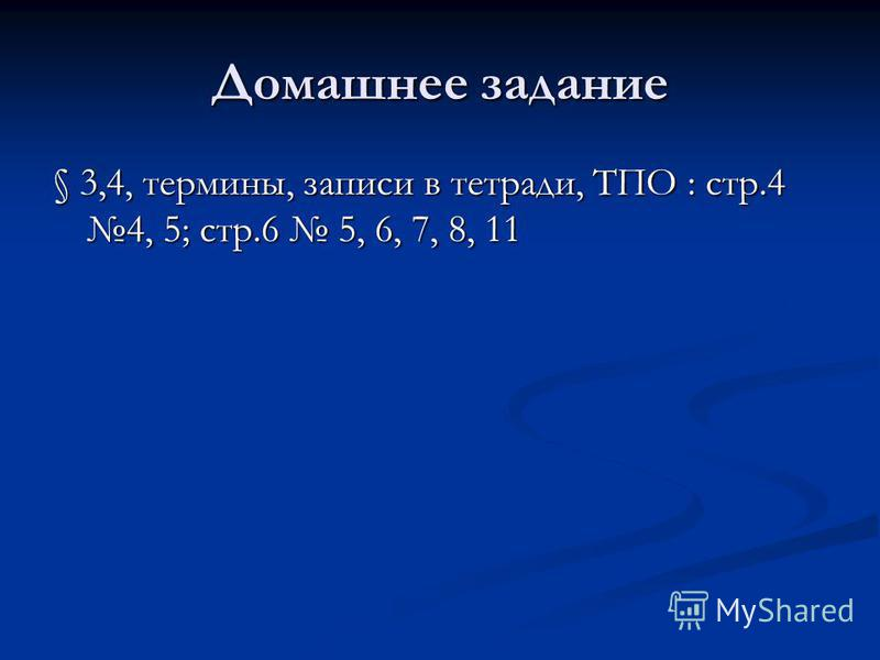 Домашнее задание § 3,4, термины, записи в тетради, ТПО : стр.4 4, 5; стр.6 5, 6, 7, 8, 11