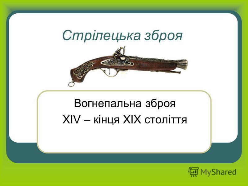 Стрілецька зброя Вогнепальна зброя XIV – кінця XIX століття