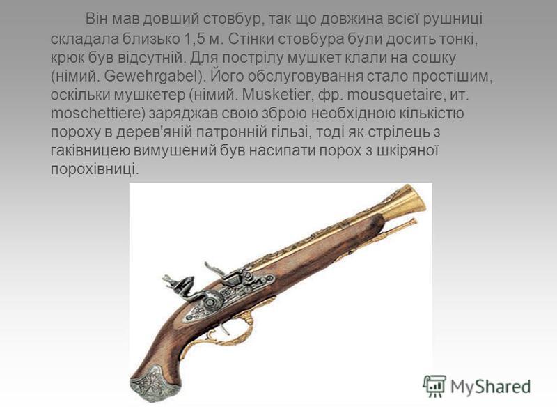 Він мав довший стовбур, так що довжина всієї рушниці складала близько 1,5 м. Стінки стовбура були досить тонкі, крюк був відсутній. Для пострілу мушкет клали на сошку (німий. Gewehrgabel). Його обслуговування стало простішим, оскільки мушкетер (німий
