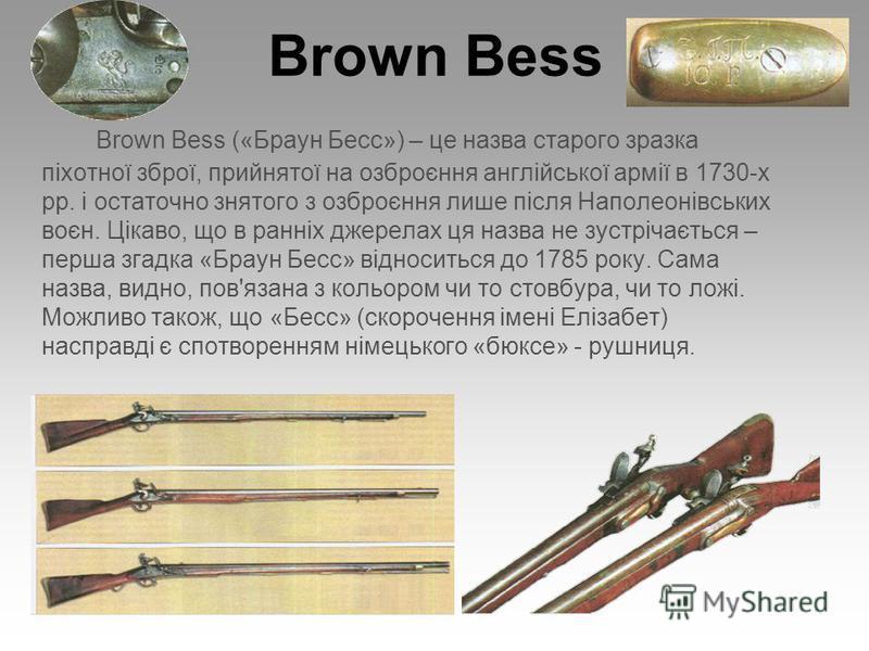 Brown Bess Brown Bess («Браун Бесс») – це назва старого зразка піхотної зброї, прийнятої на озброєння англійської армії в 1730-х рр. і остаточно знятого з озброєння лише після Наполеонівських воєн. Цікаво, що в ранніх джерелах ця назва не зустрічаєть