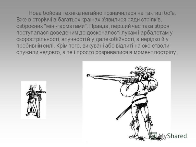 Нова бойова техніка негайно позначилася на тактиці боїв. Вже в сторіччі в багатьох країнах з'явилися ряди стрілків, озброєних
