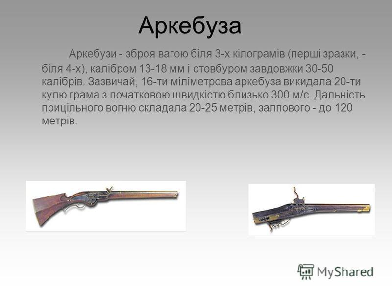 Аркебуза Аркебузи - зброя вагою біля 3-х кілограмів (перші зразки, - біля 4-х), калібром 13-18 мм і стовбуром завдовжки 30-50 калібрів. Зазвичай, 16-ти міліметрова аркебуза викидала 20-ти кулю грама з початковою швидкістю близько 300 м/с. Дальність п