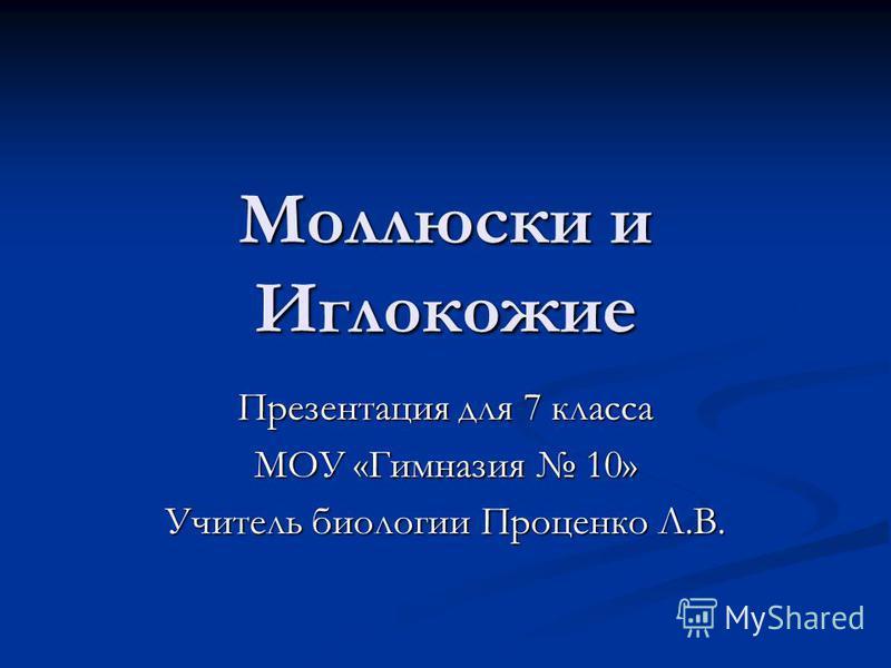Моллюски и Иглокожие Презентация для 7 класса МОУ «Гимназия 10» Учитель биологии Проценко Л.В.