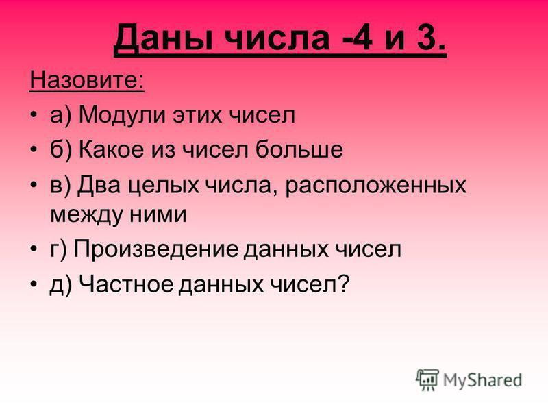 Даны числа -4 и 3. Назовите: а) Модули этих чисел б) Какое из чисел больше в) Два целых числа, расположенных между ними г) Произведение данных чисел д) Частное данных чисел?