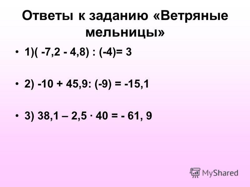 Ответы к заданию «Ветряные мельницы» 1)( -7,2 - 4,8) : (-4)= 3 2) -10 + 45,9: (-9) = -15,1 3) 38,1 – 2,5 · 40 = - 61, 9