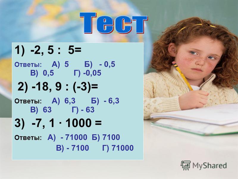 1)-2, 5 : 5= Ответы: А) 5 Б) - 0,5 В) 0,5 Г) -0,05 2) -18, 9 : (-3)= Ответы: А) 6,3 Б) - 6,3 В) 63 Г) - 63 3) -7, 1 · 1000 = Ответы: А) - 71000 Б) 7100 В) - 7100 Г) 71000