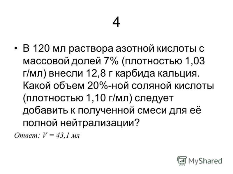 4 В 120 мл раствора азотной кислоты с массовой долей 7% (плотностью 1,03 г/мл) внесли 12,8 г карбида кальция. Какой объем 20%-ной соляной кислоты (плотностью 1,10 г/мл) следует добавить к полученной смеси для её полной нейтрализации? Ответ: V = 43,1
