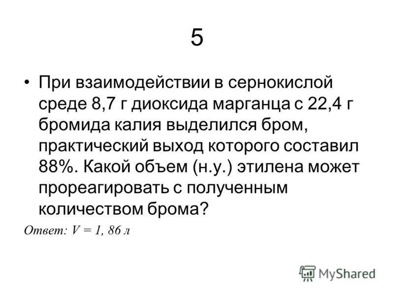 5 При взаимодействии в сернокислой среде 8,7 г диоксида марганца с 22,4 г бромида калия выделился бром, практический выход которого составил 88%. Какой объем (н.у.) этилена может прореагировать с полученным количеством брома? Ответ: V = 1, 86 л