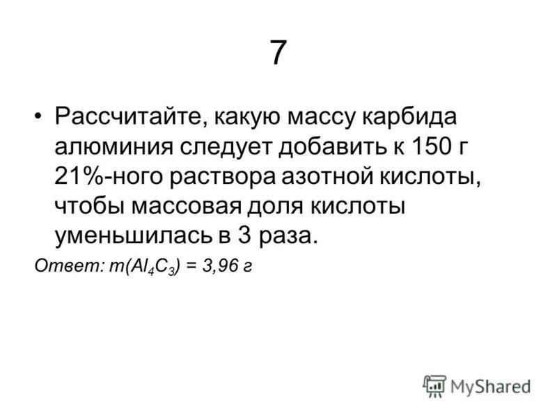 7 Рассчитайте, какую массу карбида алюминия следует добавить к 150 г 21%-ного раствора азотной кислоты, чтобы массовая доля кислоты уменьшилась в 3 раза. Ответ: m(Al 4 C 3 ) = 3,96 г
