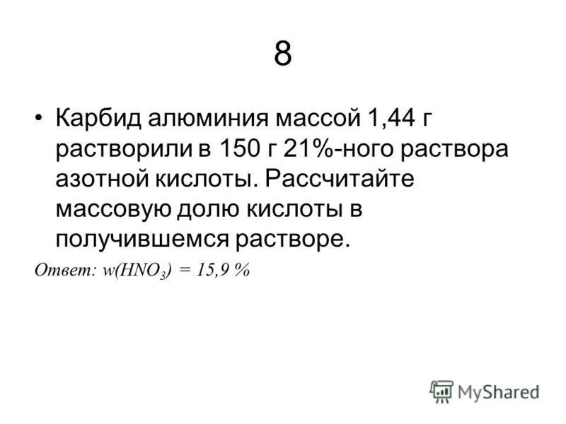8 Карбид алюминия массой 1,44 г растворили в 150 г 21%-ного раствора азотной кислоты. Рассчитайте массовую долю кислоты в получившемся растворе. Ответ: w(HNO 3 ) = 15,9 %
