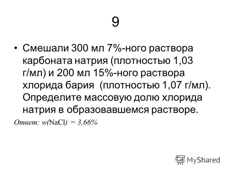 9 Смешали 300 мл 7%-ного раствора карбоната натрия (плотностью 1,03 г/мл) и 200 мл 15%-ного раствора хлорида бария (плотностью 1,07 г/мл). Определите массовую долю хлорида натрия в образовавшемся растворе. Ответ: w(NaCl) = 3,66%