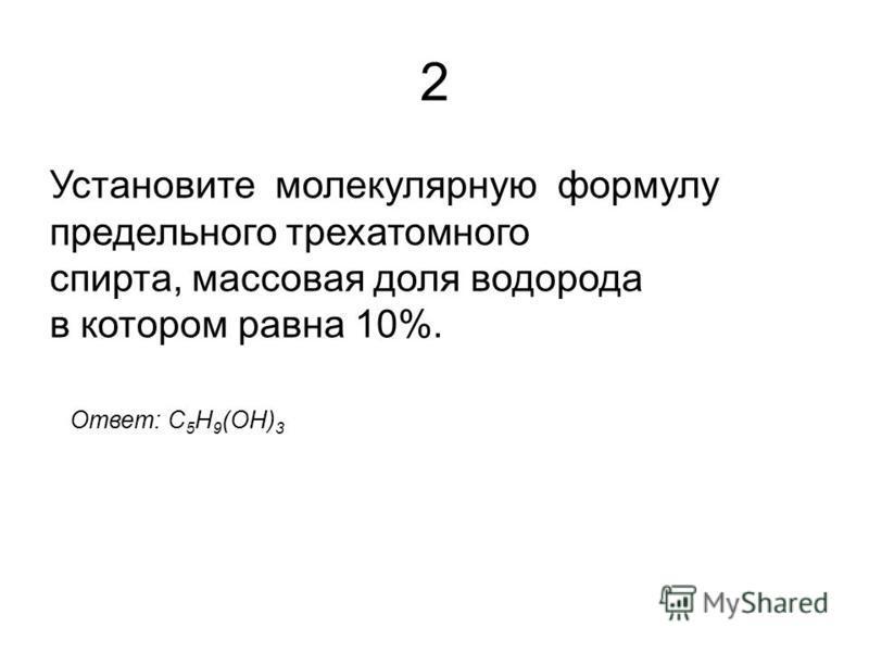 2 Установите молекулярную формулу предельного трехатомного спирта, массовая доля водорода в котором равна 10%. Ответ: C 5 H 9 (OH) 3