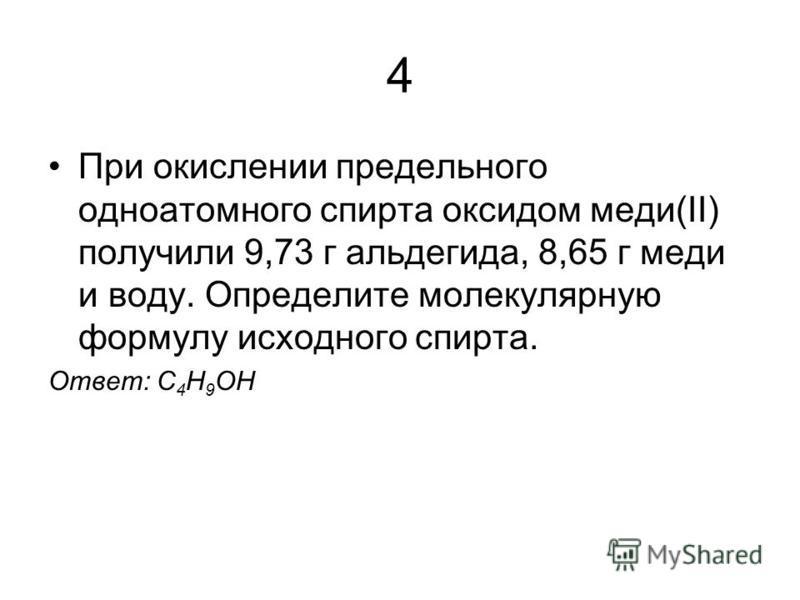 4 При окислении предельного одноатомного спирта оксидом меди(II) получили 9,73 г альдегида, 8,65 г меди и воду. Определите молекулярную формулу исходного спирта. Ответ: С 4 H 9 OH