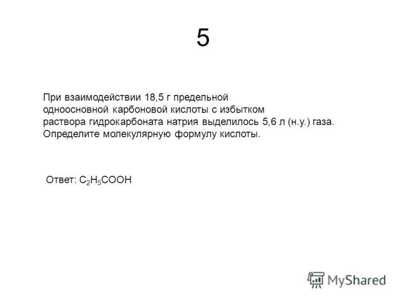 5 При взаимодействии 18,5 г предельной одноосновной карбоновой кислоты с избытком раствора гидрокарбоната натрия выделилось 5,6 л (н.у.) газа. Определите молекулярную формулу кислоты. Ответ: С 2 H 5 COOH