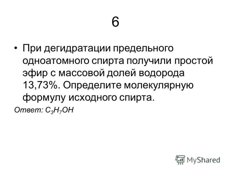 6 При дегидратации предельного одноатомного спирта получили простой эфир с массовой долей водорода 13,73%. Определите молекулярную формулу исходного спирта. Ответ: С 3 H 7 OH