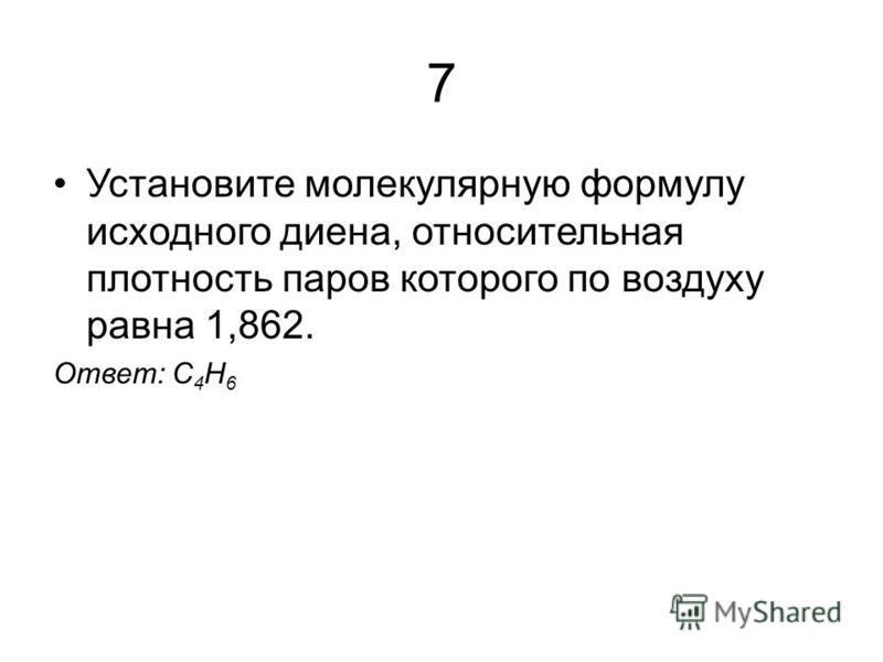 7 Установите молекулярную формулу исходного диена, относительная плотность паров которого по воздуху равна 1,862. Ответ: С 4 H 6