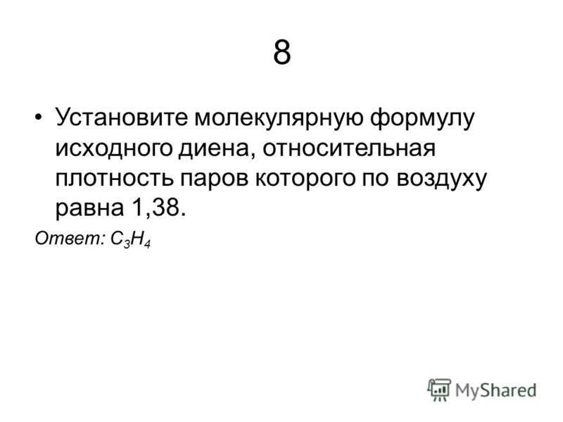 8 Установите молекулярную формулу исходного диена, относительная плотность паров которого по воздуху равна 1,38. Ответ: С 3 H 4