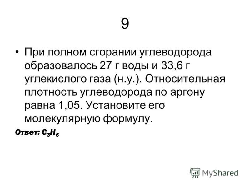 9 При полном сгорании углеводорода образовалось 27 г воды и 33,6 г углекислого газа (н.у.). Относительная плотность углеводорода по аргону равна 1,05. Установите его молекулярную формулу. Ответ: С 3 Н 6