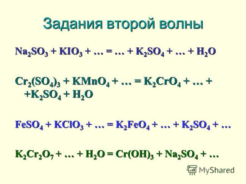 Задания второй волны Na2SO3 + KIO3 + … = … + K2SO4 + … + H2O Cr2(SO4)3 + KMnO4 + … = K2CrO4 + … + +K2SO4 + H2O FeSO4 + KClO3 + … = K2FeO4 + … + K2SO4 + … K2Cr2O7 + … + H2O = Cr(OH)3 + Na2SO4 + …