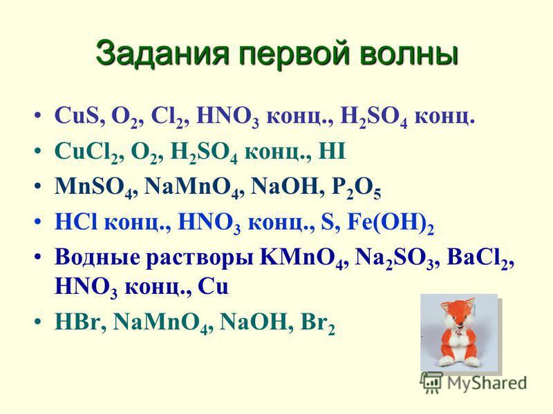Задания первой волны CuS, O 2, Cl 2, HNO 3 конц., H 2 SO 4 конц. CuCl 2, O 2, H 2 SO 4 конц., HI MnSO 4, NaMnO 4, NaOH, P 2 O 5 HCl конц., HNO 3 конц., S, Fe(OH) 2 Водные растворы KMnO 4, Na 2 SO 3, BaCl 2, HNO 3 конц., Cu HBr, NaMnO 4, NaOH, Br 2
