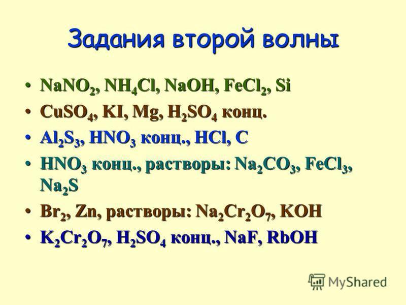 Задания второй волны NaNO 2, NH 4 Cl, NaOH, FeCl 2, SiNaNO 2, NH 4 Cl, NaOH, FeCl 2, Si CuSO 4, KI, Mg, H 2 SO 4 конц.CuSO 4, KI, Mg, H 2 SO 4 конц. Al 2 S 3, HNO 3 конц., HCl, CAl 2 S 3, HNO 3 конц., HCl, C HNO 3 конц., растворы: Na 2 CO 3, FeCl 3,