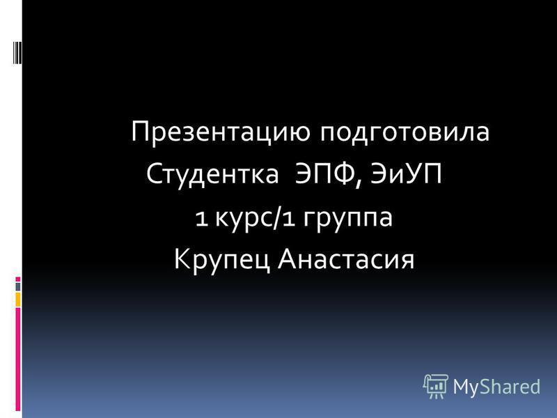 Презентацию подготовила Студентка ЭПФ, ЭиУП 1 курс/1 группа Крупец Анастасия