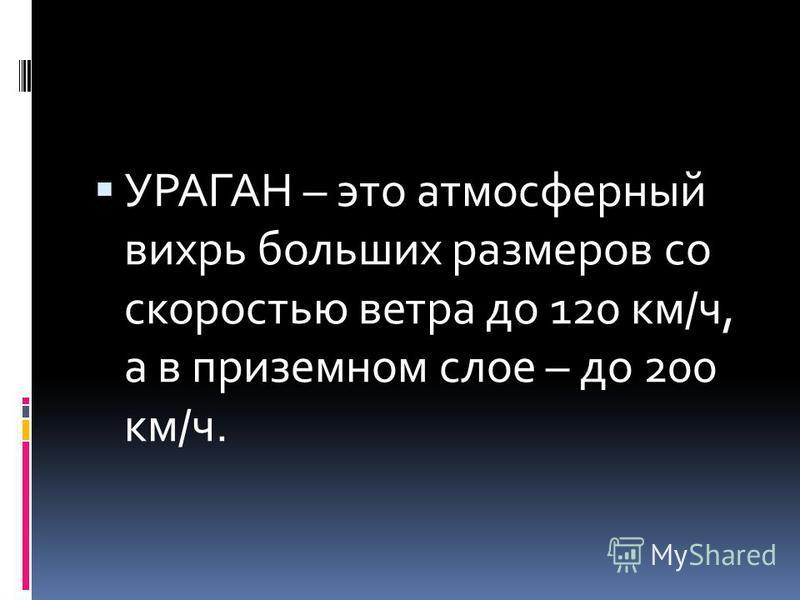 УРАГАН – это атмосферный вихрь больших размеров со скоростью ветра до 120 км/ч, а в приземном слое – до 200 км/ч.