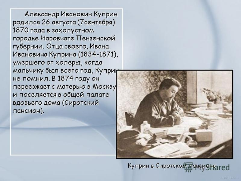 Александр Иванович Куприн родился 26 августа (7 сентября) 1870 года в захолустном городке Наровчате Пензенской губернии. Отца своего, Ивана Ивановича Куприна (1834-1871), умершего от холеры, когда мальчику был всего год, Куприн не помнил. В 1874 году